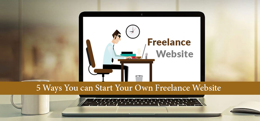 5 Ways You can Start Your Own Freelance Website