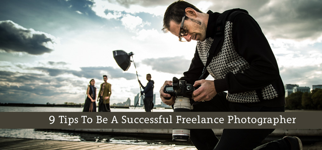 9 Tips To Be A Successful Freelance Photographer