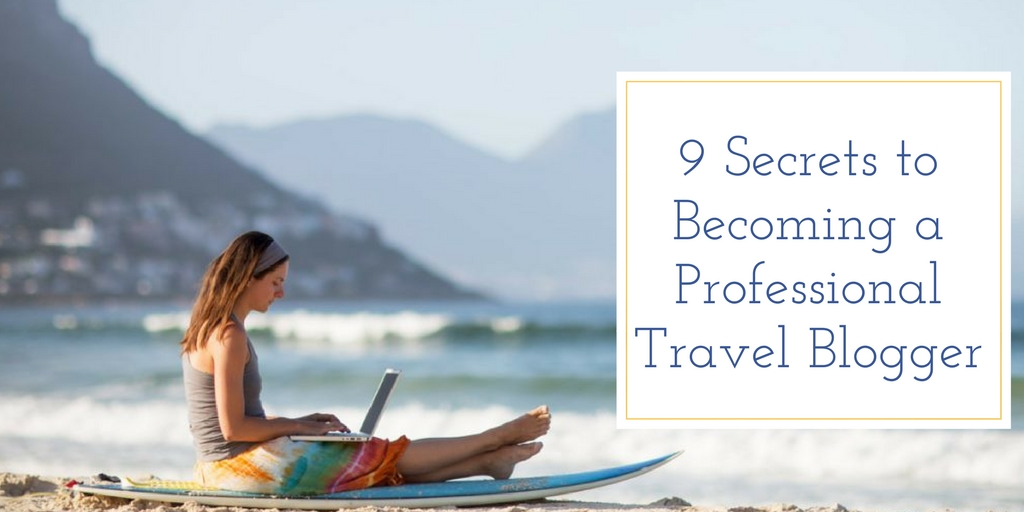 9 Secrets to Becoming a Professional Travel Blogger