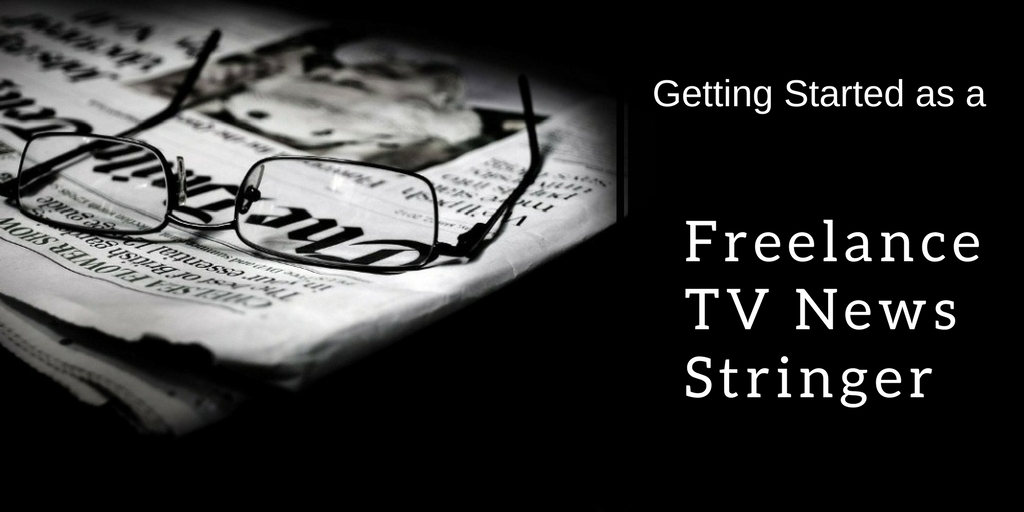 Getting Started as a Freelance TV News Stringer