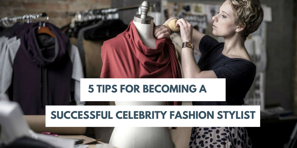 5 Tips for Becoming Successful Celebrity Fashion Stylist