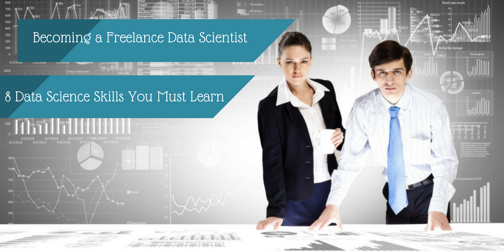 Becoming a Freelance Data Scientist – 8 Data Science Skills You Must Learn