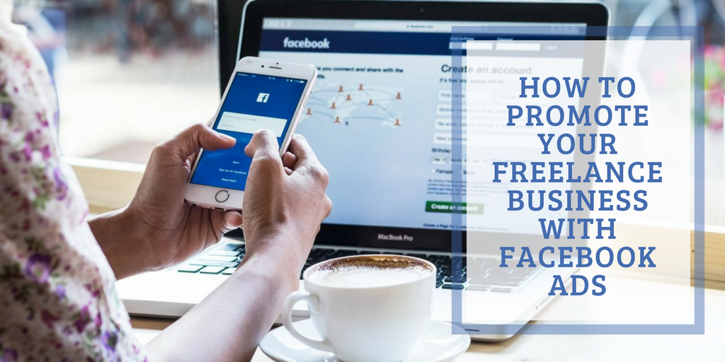How to Promote Your Freelance Business with Facebook Ads